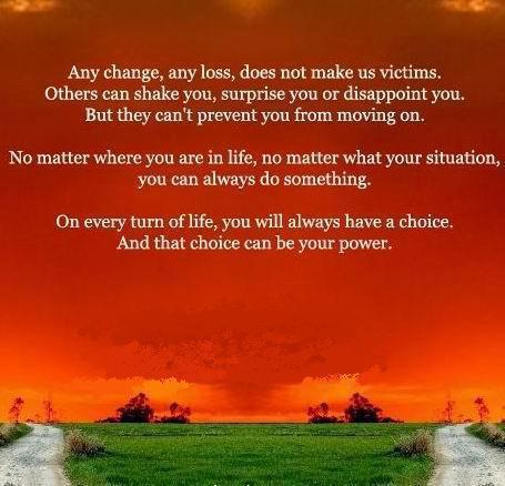 Any change, any loss, does not make us victims. Others can shake you, surprise you or disappoint you, but they can't prevent you from moving on. No matter where you are in life, no matter what your situation, you can always do something. On every turn of life you always have a choice. And that choice can be your power.